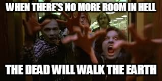 WHEN THERE'S NO MORE ROOM IN HELL THE DEAD WILL WALK THE EARTH | image tagged in dawn of the dead zombie | made w/ Imgflip meme maker