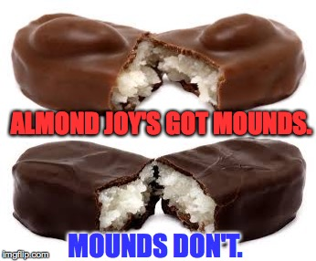 Sweet paradox. | ALMOND JOY'S GOT MOUNDS. MOUNDS DON'T. | image tagged in memes,almond joy,mounds,paradox | made w/ Imgflip meme maker