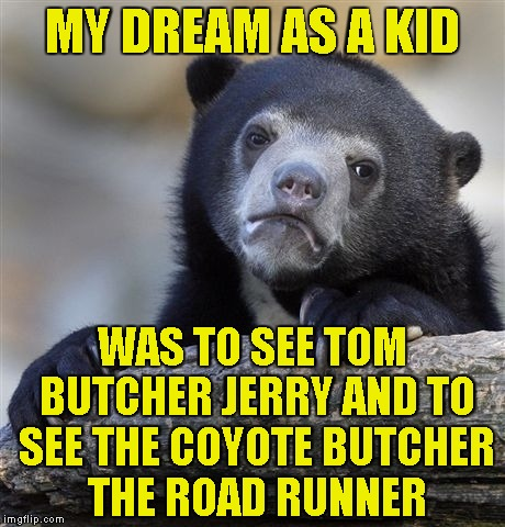 Brutal-minded since a young age! It was obvious that I was destinied to become a metalhead! |  MY DREAM AS A KID; WAS TO SEE TOM BUTCHER JERRY AND TO SEE THE COYOTE BUTCHER THE ROAD RUNNER | image tagged in memes,confession bear,tom and jerry,road runner,cartoons,powermetalhead | made w/ Imgflip meme maker