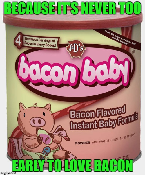 Maybe this is why we love bacon so much!!! | BECAUSE IT'S NEVER TOO EARLY TO LOVE BACON | image tagged in bacon baby,memes,baby formula,funny,bacon,funny food | made w/ Imgflip meme maker
