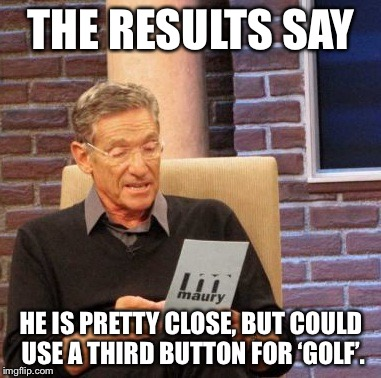 Maury Lie Detector Meme | THE RESULTS SAY HE IS PRETTY CLOSE, BUT COULD USE A THIRD BUTTON FOR 'GOLF'. | image tagged in memes,maury lie detector | made w/ Imgflip meme maker