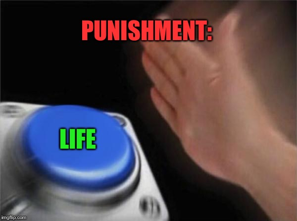 Blank Nut Button Meme | PUNISHMENT: LIFE | image tagged in memes,blank nut button | made w/ Imgflip meme maker