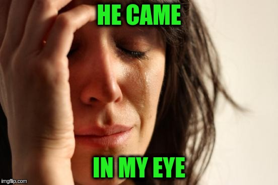 First World Problems Meme | HE CAME IN MY EYE | image tagged in memes,first world problems | made w/ Imgflip meme maker