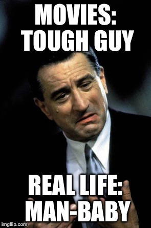 MOVIES: TOUGH GUY REAL LIFE: MAN-BABY | image tagged in de niro goodfellas | made w/ Imgflip meme maker
