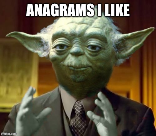 Yoda Aliens | ANAGRAMS I LIKE | image tagged in yoda aliens | made w/ Imgflip meme maker