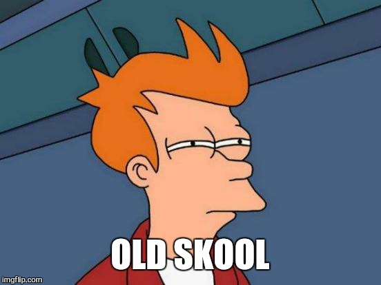 Futurama Fry Meme | OLD SKOOL | image tagged in memes,futurama fry | made w/ Imgflip meme maker