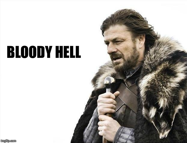Brace Yourselves X is Coming Meme | BLOODY HELL | image tagged in memes,brace yourselves x is coming | made w/ Imgflip meme maker