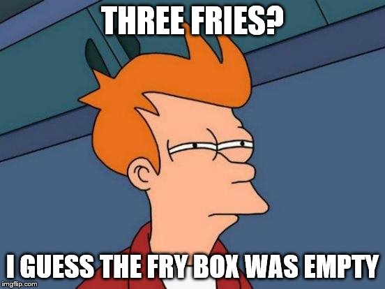 Futurama Fry Meme | THREE FRIES? I GUESS THE FRY BOX WAS EMPTY | image tagged in memes,futurama fry | made w/ Imgflip meme maker