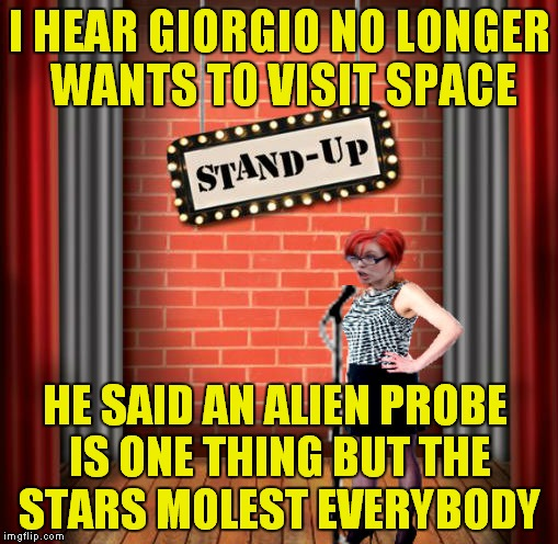 Not sure she knows it's a comedy show... | I HEAR GIORGIO NO LONGER WANTS TO VISIT SPACE HE SAID AN ALIEN PROBE IS ONE THING BUT THE STARS MOLEST EVERYBODY | image tagged in stand and detrigger,triggered | made w/ Imgflip meme maker