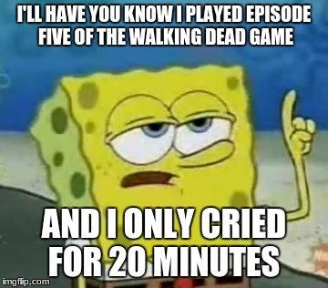 Ill Have You Know Spongebob Meme | I'LL HAVE YOU KNOW I PLAYED EPISODE FIVE OF THE WALKING DEAD GAME AND I ONLY CRIED FOR 20 MINUTES | image tagged in memes,ill have you know spongebob | made w/ Imgflip meme maker