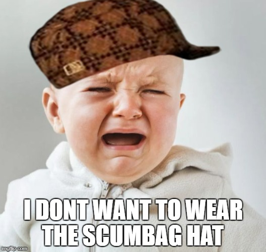 I DONT WANT TO WEAR THE SCUMBAG HAT | image tagged in cry baby,scumbag | made w/ Imgflip meme maker