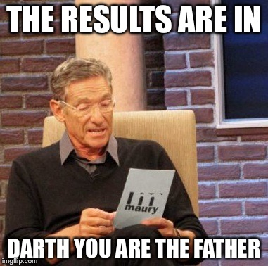 Maury Lie Detector Meme | THE RESULTS ARE IN DARTH YOU ARE THE FATHER | image tagged in memes,maury lie detector | made w/ Imgflip meme maker