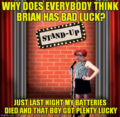 Stand and detrigger | WHY DOES EVERYBODY THINK BRIAN HAS BAD LUCK? JUST LAST NIGHT MY BATTERIES DIED AND THAT BOY GOT PLENTY LUCKY | image tagged in stand and detrigger | made w/ Imgflip meme maker