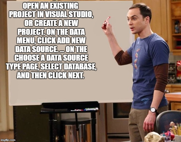 sheldon | OPEN AN EXISTING PROJECT IN VISUAL STUDIO, OR CREATE A NEW PROJECT. ON THE DATA MENU, CLICK ADD NEW DATA SOURCE. ... ON THE CHOOSE A DATA SO | image tagged in sheldon | made w/ Imgflip meme maker