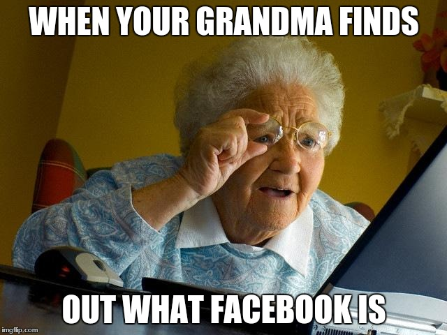 Grandma Finds The Internet Meme | WHEN YOUR GRANDMA FINDS OUT WHAT FACEBOOK IS | image tagged in memes,grandma finds the internet | made w/ Imgflip meme maker