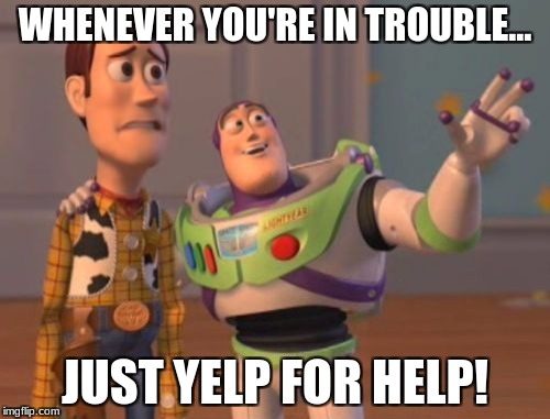 Paw Patrol | WHENEVER YOU'RE IN TROUBLE... JUST YELP FOR HELP! | image tagged in memes,x,x everywhere,x x everywhere,patrol,paw patrol | made w/ Imgflip meme maker