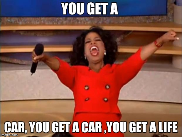 Oprah You Get A Meme | YOU GET A CAR, YOU GET A CAR ,YOU GET A LIFE | image tagged in memes,oprah you get a | made w/ Imgflip meme maker