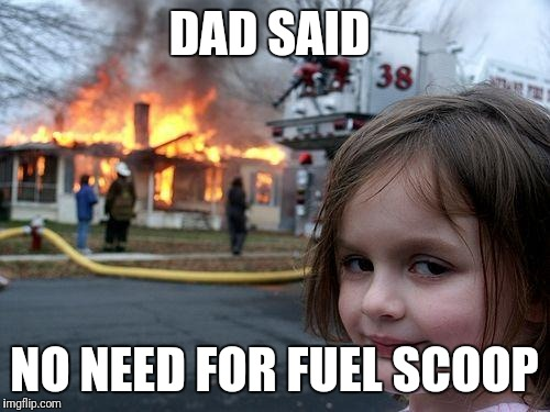 Disaster Girl Meme | DAD SAID NO NEED FOR FUEL SCOOP | image tagged in memes,disaster girl | made w/ Imgflip meme maker