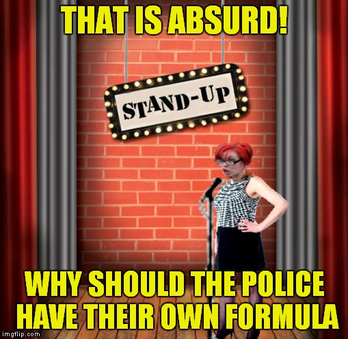 Stand and detrigger | THAT IS ABSURD! WHY SHOULD THE POLICE HAVE THEIR OWN FORMULA | image tagged in stand and detrigger | made w/ Imgflip meme maker