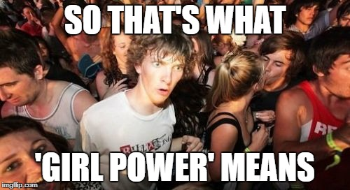 Sudden Clarity Clarence Meme | SO THAT'S WHAT 'GIRL POWER' MEANS | image tagged in memes,sudden clarity clarence | made w/ Imgflip meme maker