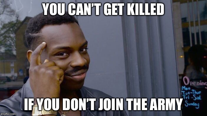 Roll Safe Think About It Meme | YOU CAN'T GET KILLED IF YOU DON'T JOIN THE ARMY | image tagged in memes,roll safe think about it | made w/ Imgflip meme maker
