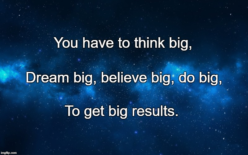 You have to think big, To get big results. Dream big, believe big, do big, | image tagged in night sky | made w/ Imgflip meme maker