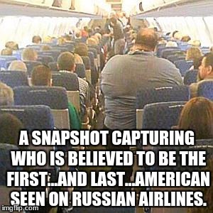 This is why Russians dont like us | A SNAPSHOT CAPTURING WHO IS BELIEVED TO BE THE FIRST...AND LAST...AMERICAN SEEN ON RUSSIAN AIRLINES. | image tagged in fat guy on plane,fat,airplane,memes,funny memes,russia | made w/ Imgflip meme maker