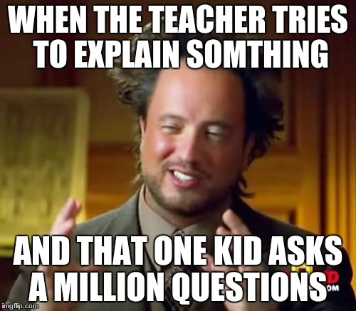 Ancient Aliens Meme | WHEN THE TEACHER TRIES TO EXPLAIN SOMTHING AND THAT ONE KID ASKS A MILLION QUESTIONS | image tagged in memes,ancient aliens | made w/ Imgflip meme maker