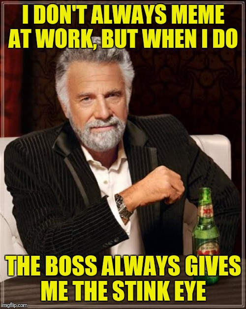 The Most Interesting Man In The World Meme | I DON'T ALWAYS MEME AT WORK, BUT WHEN I DO THE BOSS ALWAYS GIVES ME THE STINK EYE | image tagged in memes,the most interesting man in the world | made w/ Imgflip meme maker