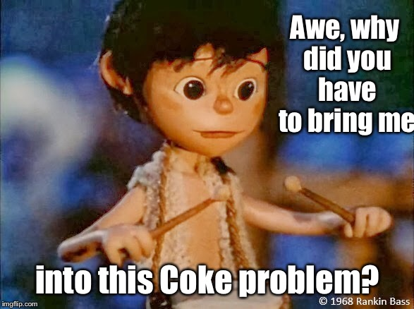 Awe, why did you have to bring me into this Coke problem? | made w/ Imgflip meme maker