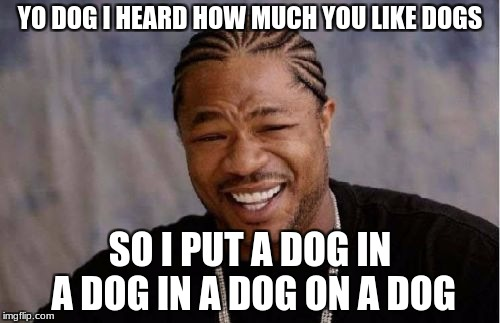 Yo Dawg Heard You Meme | YO DOG I HEARD HOW MUCH YOU LIKE DOGS SO I PUT A DOG IN A DOG IN A DOG ON A DOG | image tagged in memes,yo dawg heard you | made w/ Imgflip meme maker