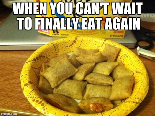 Good Guy Pizza Rolls | WHEN YOU CAN'T WAIT TO FINALLY EAT AGAIN | image tagged in memes,good guy pizza rolls | made w/ Imgflip meme maker