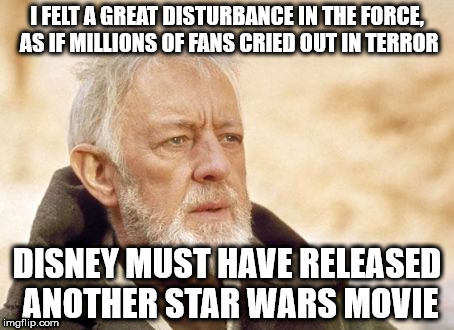 Obi Wan Kenobi Meme | I FELT A GREAT DISTURBANCE IN THE FORCE, AS IF MILLIONS OF FANS CRIED OUT IN TERROR DISNEY MUST HAVE RELEASED ANOTHER STAR WARS MOVIE | image tagged in memes,obi wan kenobi | made w/ Imgflip meme maker