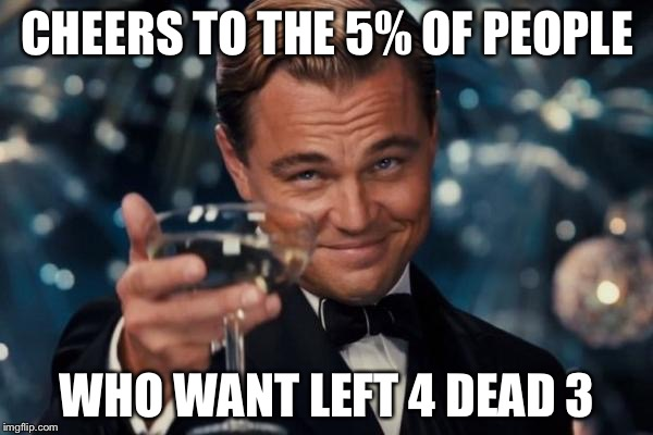 Leonardo Dicaprio Cheers Meme | CHEERS TO THE 5% OF PEOPLE WHO WANT LEFT 4 DEAD 3 | image tagged in memes,leonardo dicaprio cheers | made w/ Imgflip meme maker