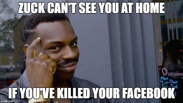 No Zuck | ZUCK CAN'T SEE YOU AT HOME IF YOU'VE KILLED YOUR FACEBOOK | image tagged in memes,roll safe think about it,facebook | made w/ Imgflip meme maker