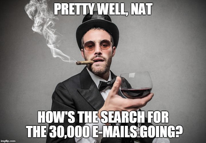 PRETTY WELL, NAT HOW'S THE SEARCH FOR THE 30,000 E-MAILS GOING? | made w/ Imgflip meme maker