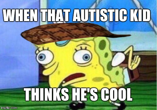 Mocking Spongebob Meme | WHEN THAT AUTISTIC KID THINKS HE'S COOL | image tagged in memes,mocking spongebob,scumbag | made w/ Imgflip meme maker