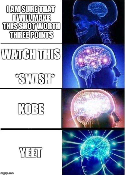 Expanding Brain Meme | I AM SURE THAT I WILL MAKE THIS SHOT WORTH THREE POINTS WATCH THIS          *SWISH* KOBE YEET | image tagged in memes,expanding brain | made w/ Imgflip meme maker