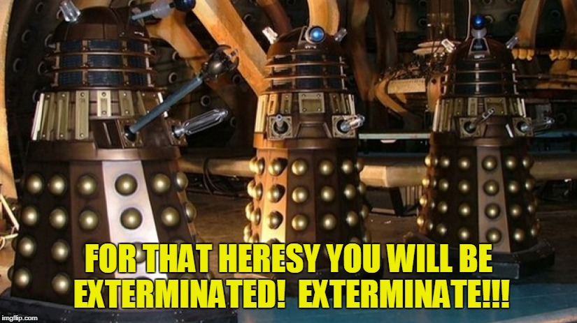 FOR THAT HERESY YOU WILL BE EXTERMINATED!  EXTERMINATE!!! | made w/ Imgflip meme maker