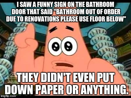 "Patrick Says | I SAW A FUNNY SIGN ON THE BATHROOM DOOR THAT SAID ""BATHROOM OUT OF ORDER DUE TO RENOVATIONS PLEASE USE FLOOR BELOW"" THEY DIDN'T EVEN PUT DOW 