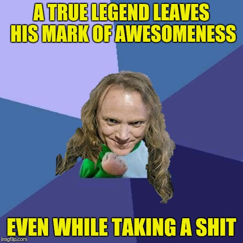 Success PowerMetalhead | A TRUE LEGEND LEAVES HIS MARK OF AWESOMENESS EVEN WHILE TAKING A SHIT | image tagged in success powermetalhead | made w/ Imgflip meme maker