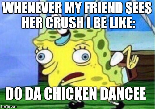 Mocking Spongebob Meme | WHENEVER MY FRIEND SEES HER CRUSH I BE LIKE: D0 DA CHICKEN DANCEE | image tagged in memes,mocking spongebob,scumbag | made w/ Imgflip meme maker