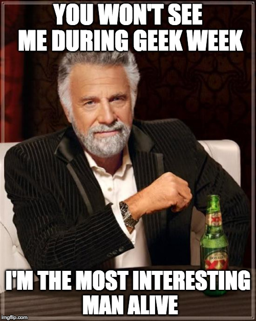 Geek week | YOU WON'T SEE ME DURING GEEK WEEK I'M THE MOST INTERESTING MAN ALIVE | image tagged in memes,the most interesting man in the world,geek week | made w/ Imgflip meme maker