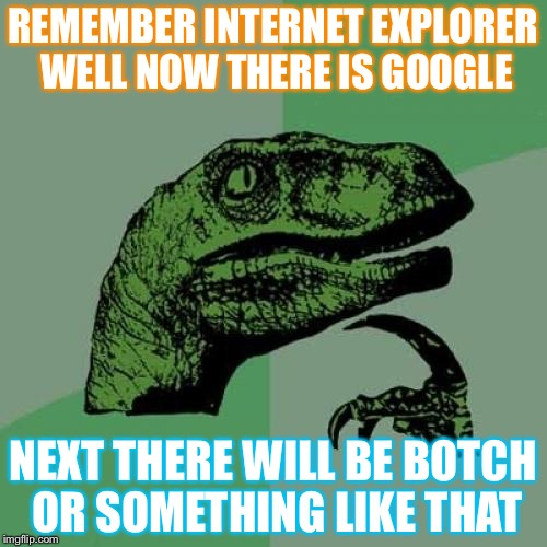 Philosoraptor Meme | REMEMBER INTERNET EXPLORER WELL NOW THERE IS GOOGLE NEXT THERE WILL BE BOTCH OR SOMETHING LIKE THAT | image tagged in memes,philosoraptor | made w/ Imgflip meme maker