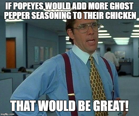 That Would Be Great Meme | IF POPEYES WOULD ADD MORE GHOST PEPPER SEASONING TO THEIR CHICKEN THAT WOULD BE GREAT! | image tagged in memes,that would be great | made w/ Imgflip meme maker