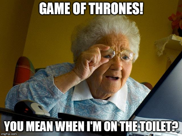 Grandma Finds The Internet Meme | GAME OF THRONES! YOU MEAN WHEN I'M ON THE TOILET? | image tagged in memes,grandma finds the internet | made w/ Imgflip meme maker