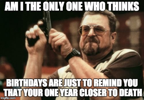 Am I The Only One Around Here Meme | AM I THE ONLY ONE WHO THINKS BIRTHDAYS ARE JUST TO REMIND YOU THAT YOUR ONE YEAR CLOSER TO DEATH | image tagged in memes,am i the only one around here | made w/ Imgflip meme maker