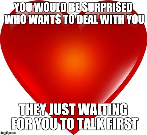 My heart | YOU WOULD BE SURPRISED WHO WANTS TO DEAL WITH YOU THEY JUST WAITING FOR YOU TO TALK FIRST | image tagged in my heart | made w/ Imgflip meme maker