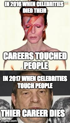 2016 vs 2017 | IN 2016 WHEN CELEBRITIES DIED THEIR CAREERS TOUCHED PEOPLE IN 2017 WHEN CELEBRITIES TOUCH PEOPLE THIER CAREER DIES | image tagged in harvey weinstein,david bowie,2016,2017 | made w/ Imgflip meme maker