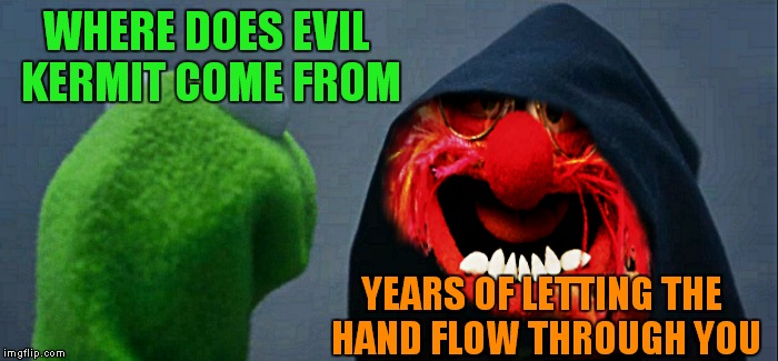makes sense... | WHERE DOES EVIL KERMIT COME FROM YEARS OF LETTING THE HAND FLOW THROUGH YOU | image tagged in evil kermit,animal,let the hate flow through you | made w/ Imgflip meme maker